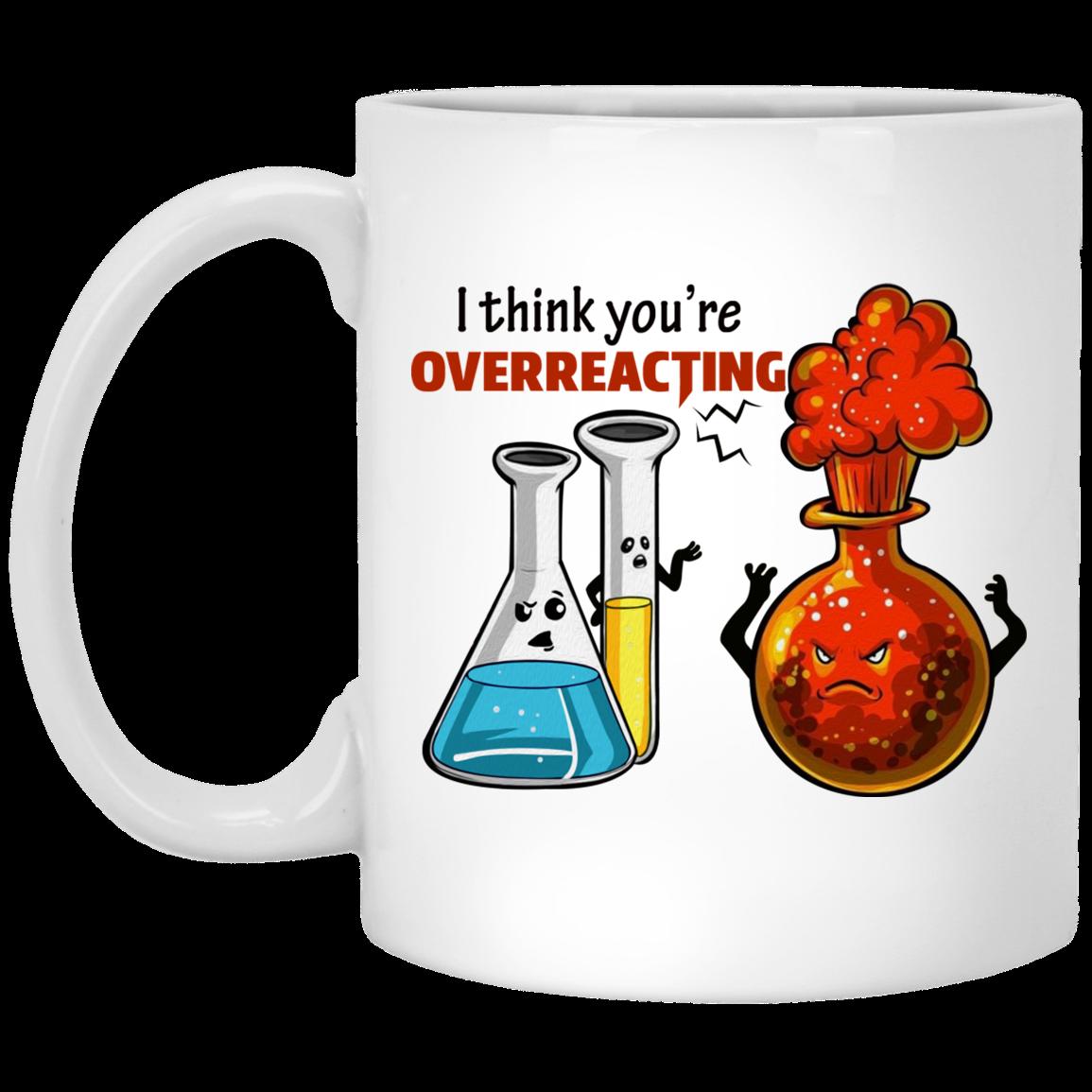 Funny Chemistry Mug I Think You Re Overreacting Funny Chemistry Science Coffee Mug Cubebik